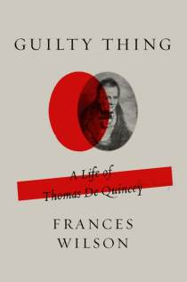 Guilty Things A Life of Thomas De Quincey